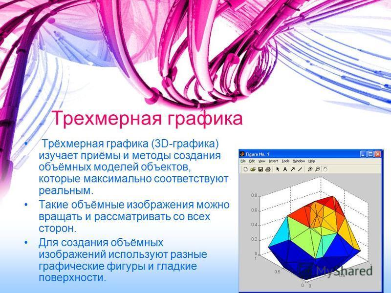 Трехмерная графика Трёхмерная графика (3D-графика) изучает приёмы и методы создания объёмных моделей объектов, которые максимально соответствуют реальным. Такие объёмные изображения можно вращать и рассматривать со всех сторон. Для создания объёмных