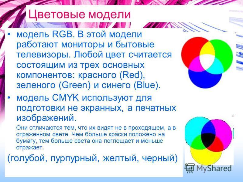 Цветовые модели модель RGB. В этой модели работают мониторы и бытовые телевизоры. Любой цвет считается состоящим из трех основных компонентов: красного (Red), зеленого (Green) и синего (Blue). модель CMYK используют для подготовки не экранных, а печа