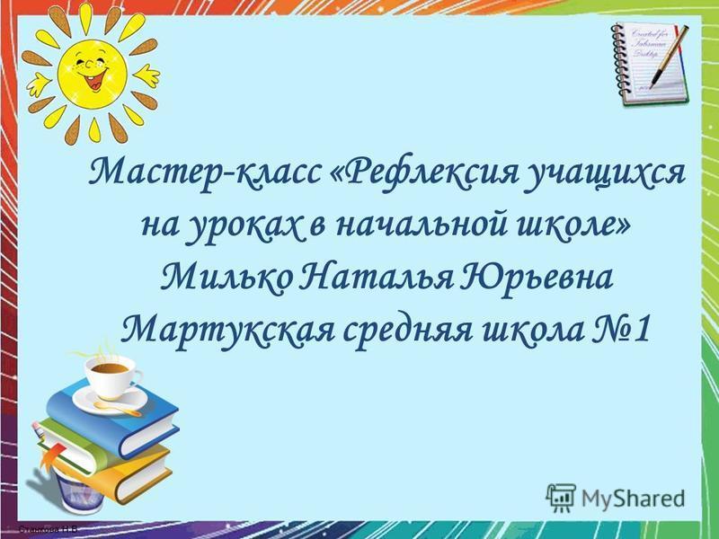 Мастер-класс «Рефлексия учащихся на уроках в начальной школе» Милько Наталья Юрьевна Мартукская средняя школа 1