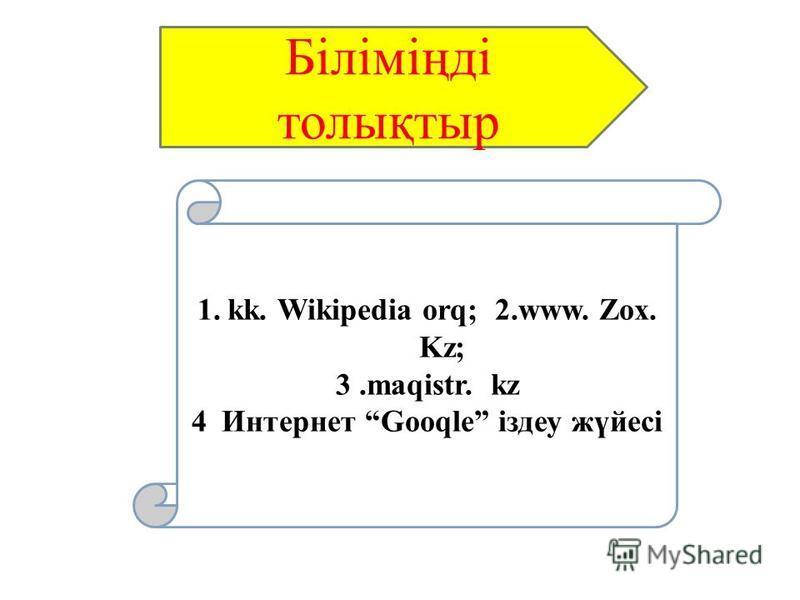 1.kk. Wikipedia orq; 2.www. Zox. Kz; 3.maqistr. kz 4Интернет Gooqle іздеу жүйесі Біліміңді толықтыр