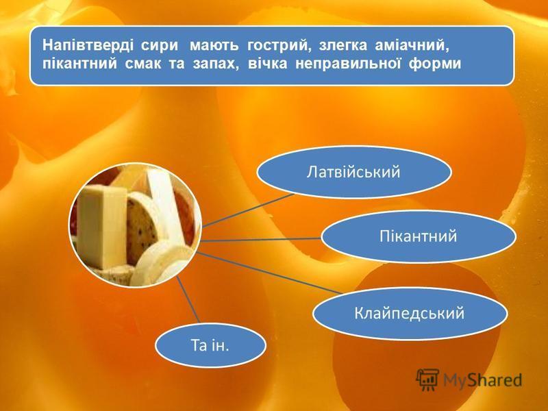 Сири типу Латвійського мають гострий, злегка аміачний, пікантний смак та запах, вічка неправильної форми. ЛатвійськийПікантнийКлайпедський Та ін. Напівтверді сири мають гострий, злегка аміачний, пікантний смак та запах, вічка неправильної форми
