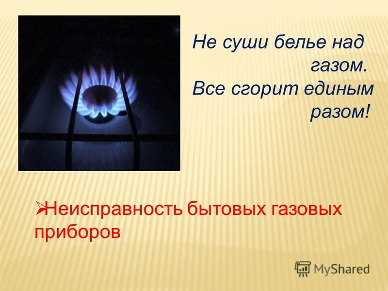 Неисправность бытовых газовых приборов Не суши белье над газом. Все сгорит единым разом!
