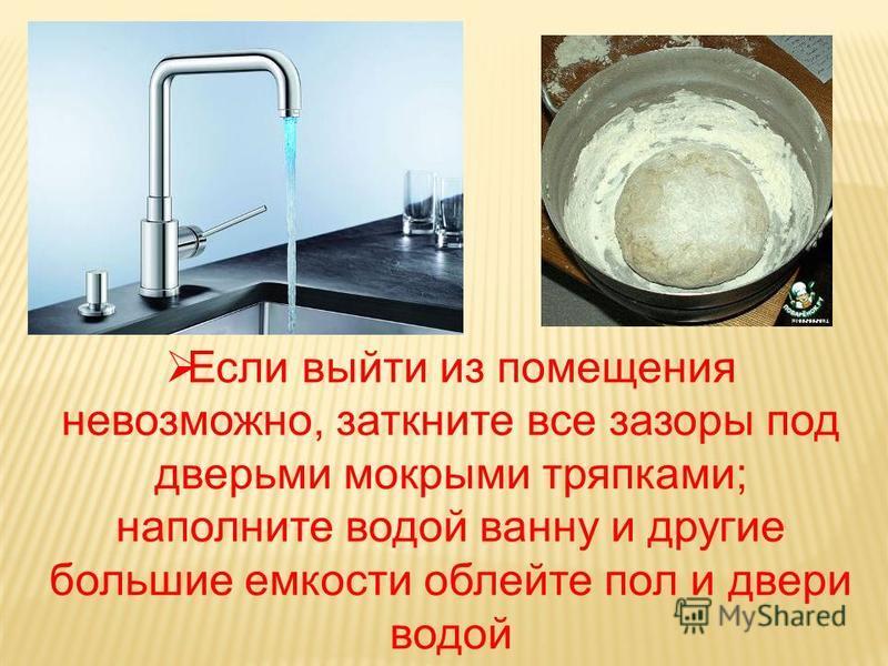 Если выйти из помещения невозможно, заткните все зазоры под дверьми мокрыми тряпками; наполните водой ванну и другие большие емкости облейте пол и двери водой
