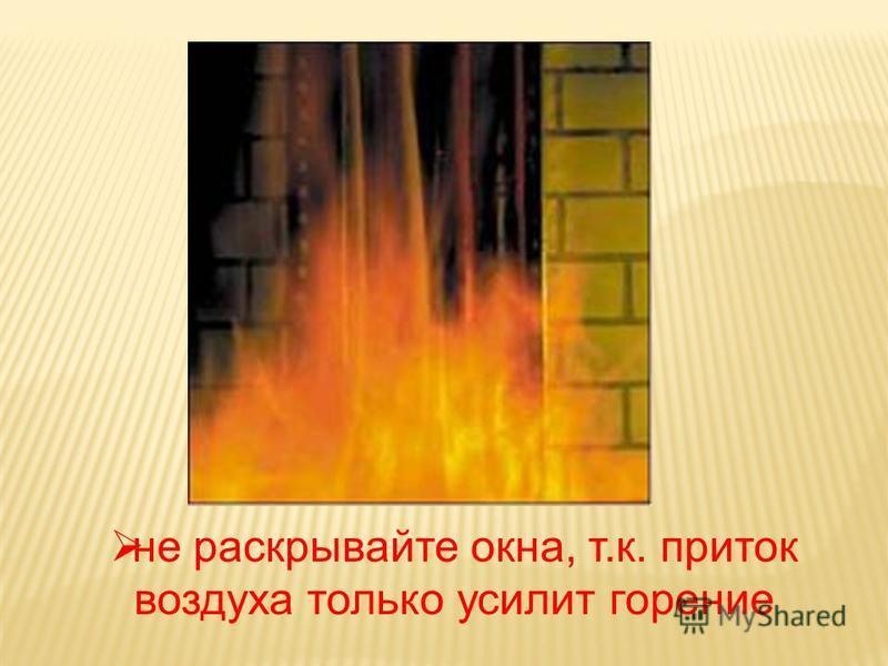 не раскрывайте окна, т.к. приток воздуха только усилит горение