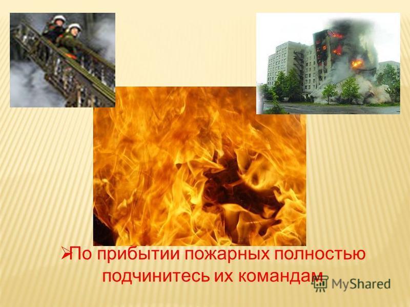По прибытии пожарных полностью подчинитесь их командам