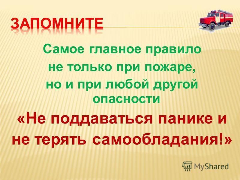 Самое главное правило не только при пожаре, но и при любой другой опасности «Не поддаваться панике и не терять самообладания!»