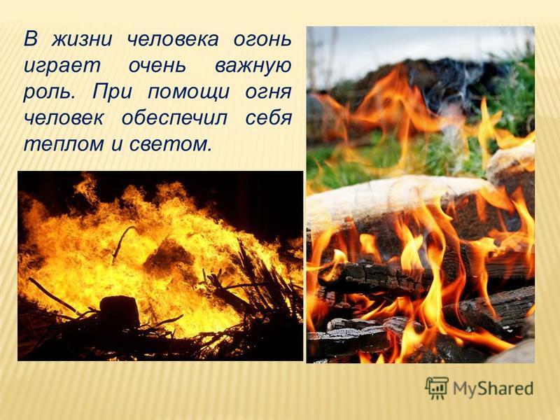 В жизни человека огонь играет очень важную роль. При помощи огня человек обеспечил себя теплом и светом.
