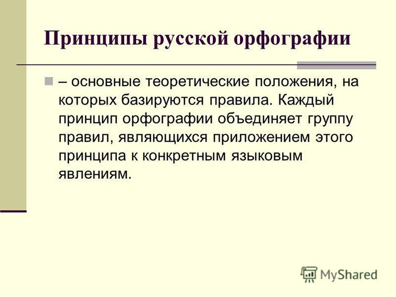 Принципы русской орфографии – основные теоретические положения, на которых базируются правила. Каждый принцип орфографии объединяет группу правил, являющихся приложением этого принципа к конкретным языковым явлениям.