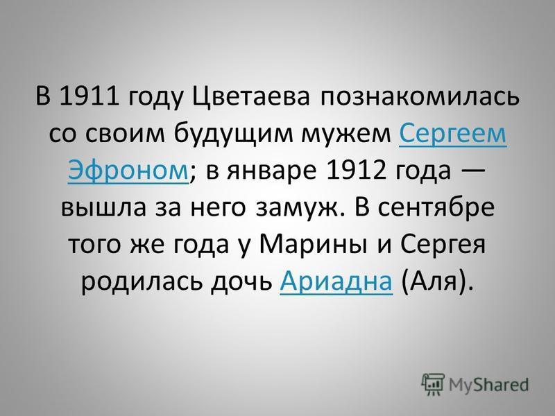 В 1911 году Цветаева познакомилась со своим будущим мужем Сергеем Эфроном; в январе 1912 года вышла за него замуж. В сентябре того же года у Марины и Сергея родилась дочь Ариадна (Аля).Сергеем Эфроном Ариадна