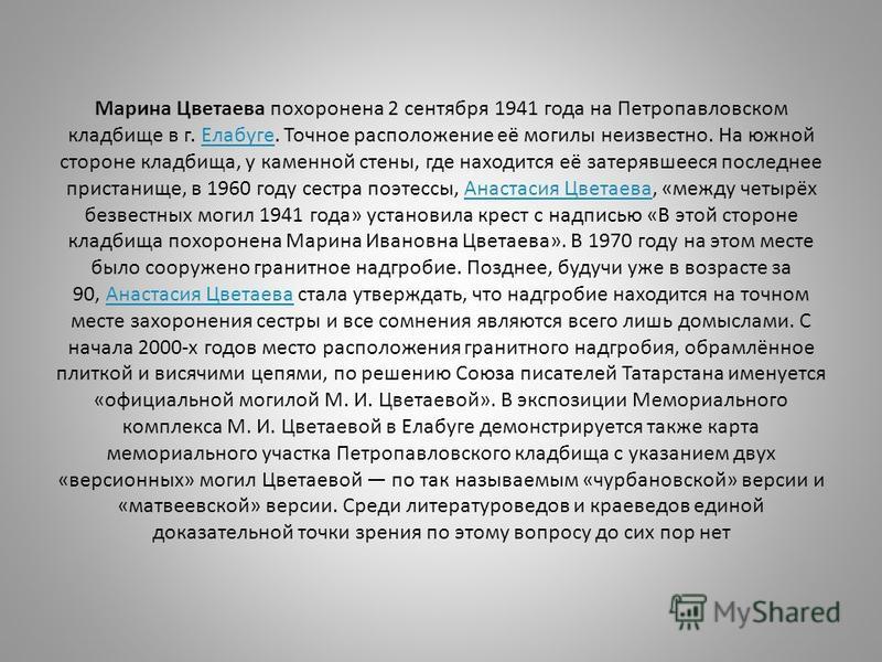 Марина Цветаева похоронена 2 сентября 1941 года на Петропавловском кладбище в г. Елабуге. Точное расположение её могилы неизвестно. На южной стороне кладбища, у каменной стены, где находится её затерявшееся последнее пристанище, в 1960 году сестра по
