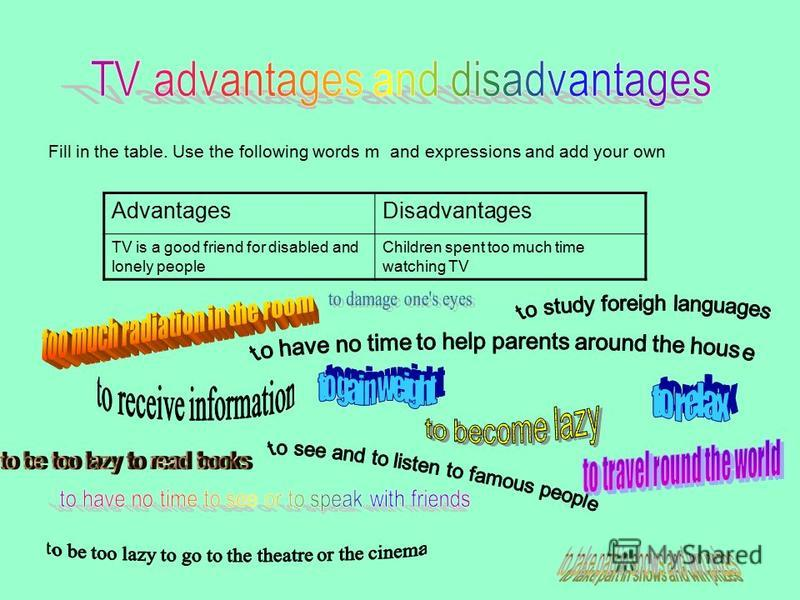 Fill in the table. Use the following words m and expressions and add your own AdvantagesDisadvantages TV is a good friend for disabled and lonely people Children spent too much time watching TV
