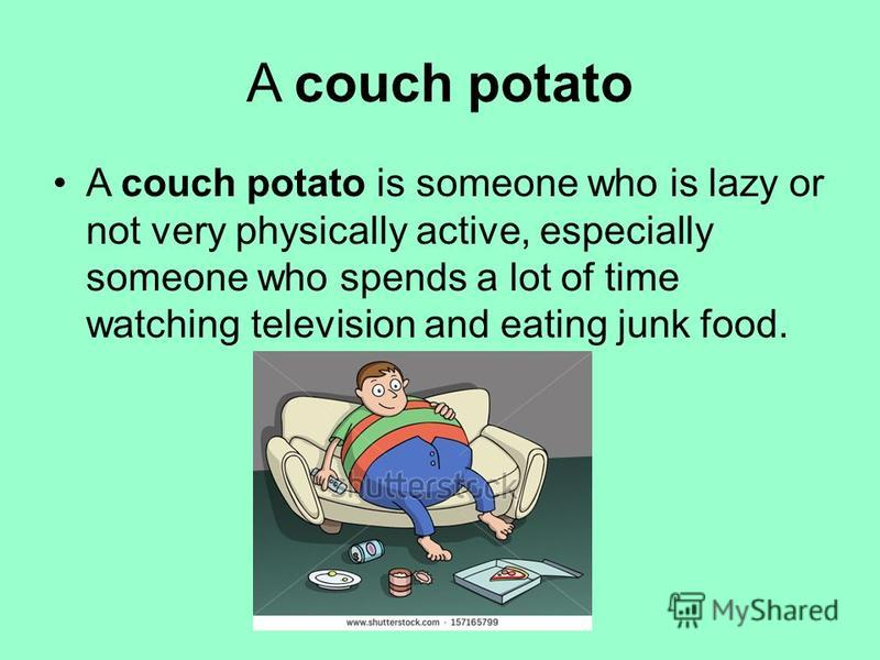 A couch potato A couch potato is someone who is lazy or not very physically active, especially someone who spends a lot of time watching television and eating junk food.