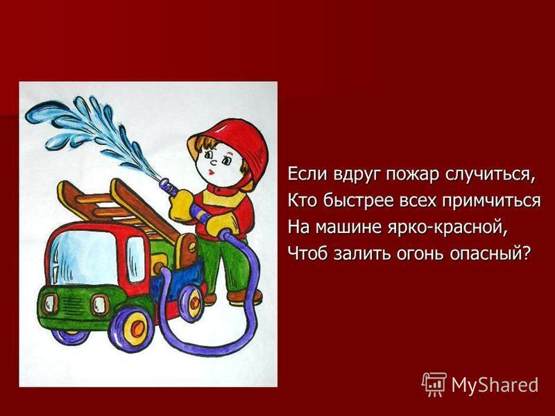 Если вдруг пожар случиться, Кто быстрее всех примчиться На машине ярко-красной, Чтоб залить огонь опасный?