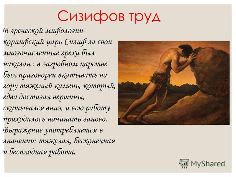 Сизифов труд В греческой мифологии коринфский царь Сизиф за свои многочисленные грехи был наказан : в загробном царстве был приговорен вкатывать на гору тяжелый камень, который, едва достигая вершины, скатывался вниз, и всю работу приходилось начинат