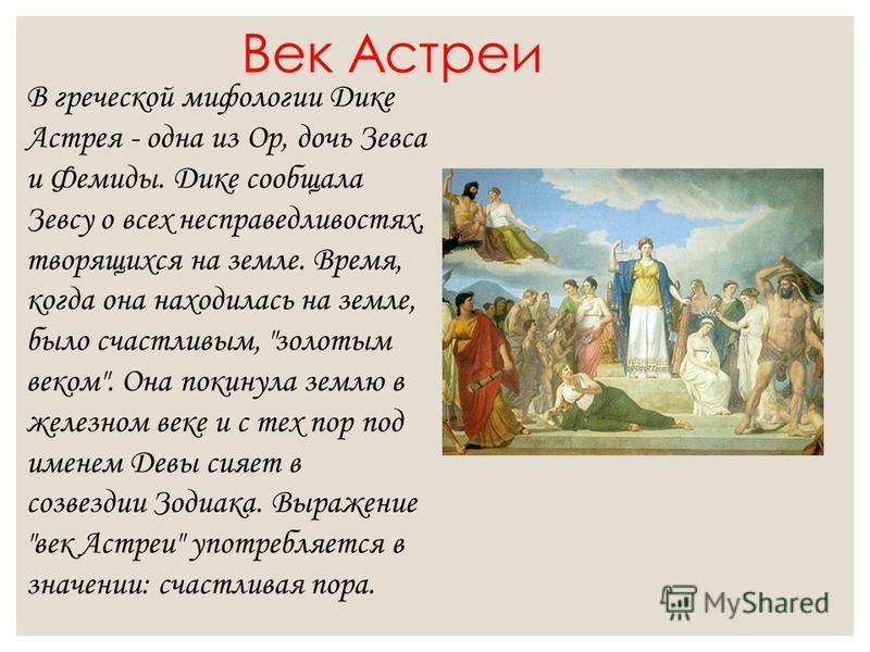 Век Астреи В греческой мифологии Дике Астрея - одна из Ор, дочь Зевса и Фемиды. Дике сообщала Зевсу о всех несправедливостях, творящихся на земле. Время, когда она находилась на земле, было счастливым,