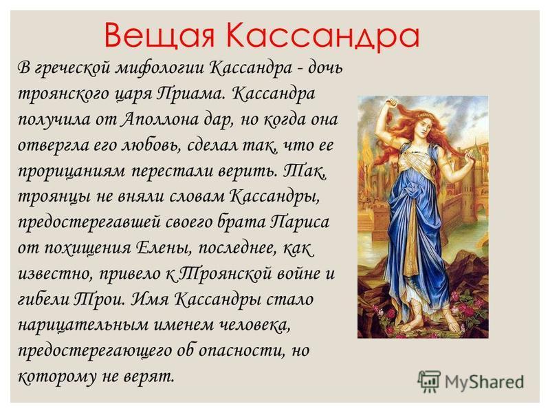 Вещая Кассандра В греческой мифологии Кассандра - дочь троянского царя Приама. Кассандра получила от Аполлона дар, но когда она отвергла его любовь, сделал так, что ее прорицаниям перестали верить. Так, троянцы не вняли словам Кассандры, предостерега