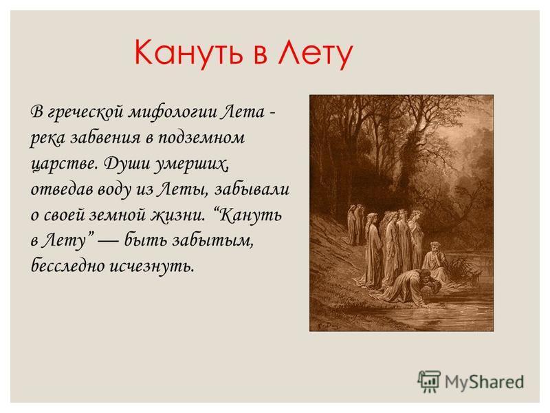Кануть в Лету В греческой мифологии Лета - река забвения в подземном царстве. Души умерших, отведав воду из Леты, забывали о своей земной жизни. Кануть в Лету быть забытым, бесследно исчезнуть.