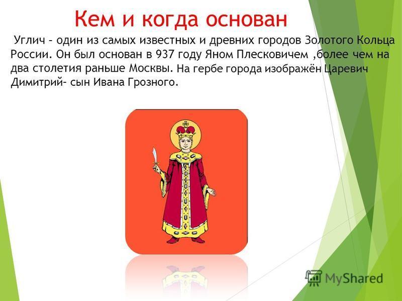 Кем и когда основан Углич – один из самых известных и древних городов Золотого Кольца России. Он был основан в 937 году Яном Плесковичем,более чем на два столетия раньше Москвы. На гербе города изображён Царевич Димитрий– сын Ивана Грозного.