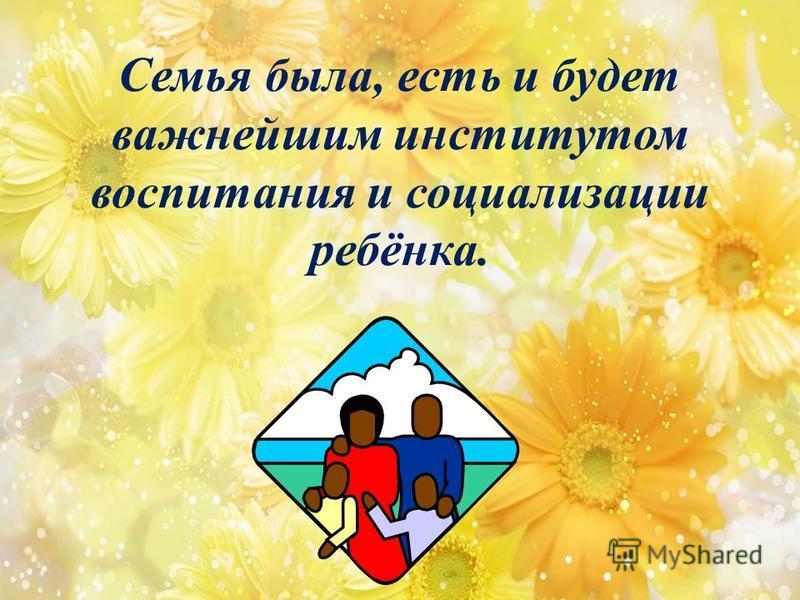 Семья была, есть и будет важнейшим институтом воспитания и социализации ребёнка.