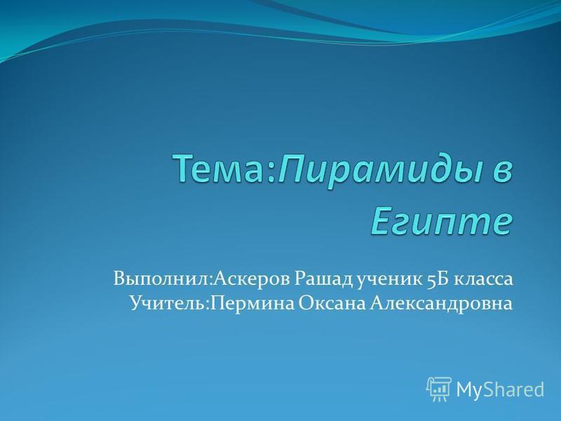 Выполнил:Аскеров Рашад ученик 5Б класса Учитель:Пермина Оксана Александровна