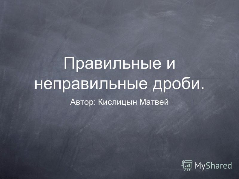 Правильные и неправильные дроби. Автор: Кислицын Матвей