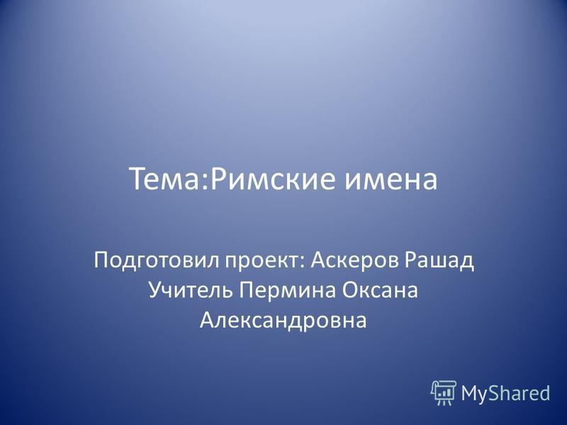 Тема:Римские имена Подготовил проект: Аскеров Рашад Учитель Пермина Оксана Александровна