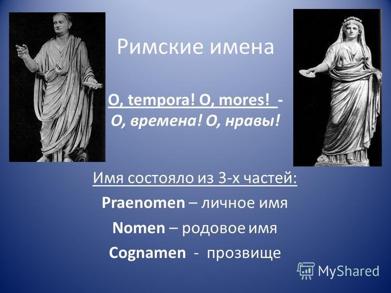 Римские имена O, tempora! O, mores! - О, времена! О, нравы! Имя состояло из 3-х частей: Praenomen – личное имя Nomen – родовое имя Cognamen - прозвище