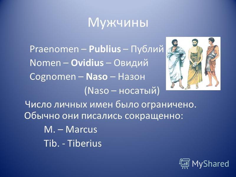 Мужчины Praenomen – Publius – Публий Nomen – Ovidius – Овидий Сognomen – Naso – Назон (Naso – носатый) Число личных имен было ограничено. Обычно они писались сокращенно: M. – Marcus Tib. - Tiberius
