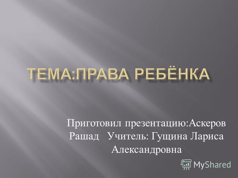 Приготовил презентацию : Аскеров Рашад Учитель : Гущина Лариса Александровна