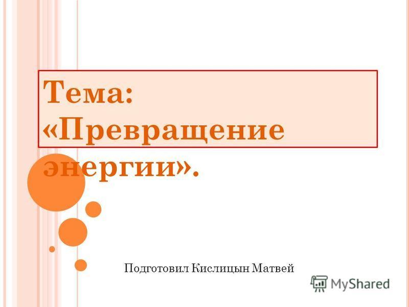 Тема: «Превращение энергии». Подготовил Кислицын Матвей