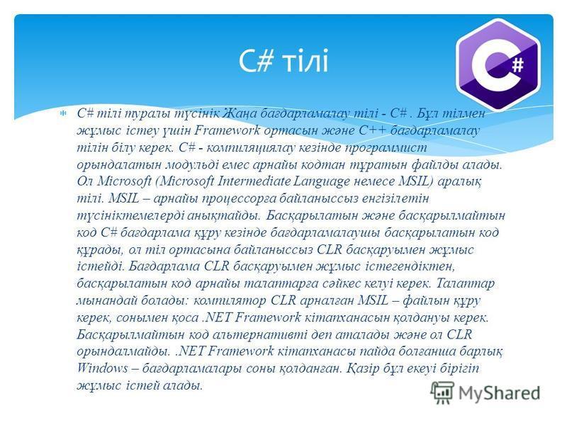 C# тілі туралы түсінік Жаңа бағдарламалау тілі - С#. Бұл тілмен жұмыс істеу үшін Framework ортасын және С++ бағдарламалау тілін білу керек. C# - компиляциялау кезінде программист орындалатын модульді емес арнайы кодтан тұратын файлды алады. Ол Micros