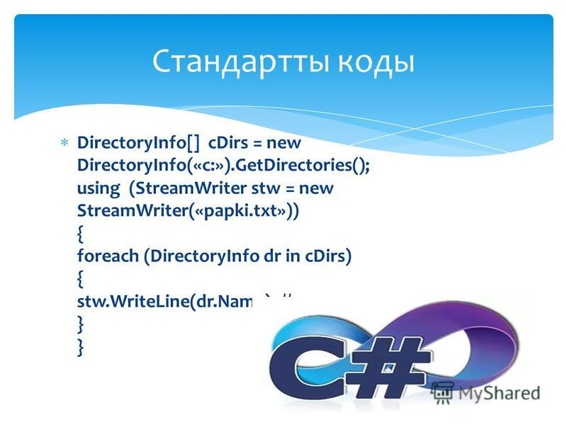 DirectoryInfo[] cDirs = new DirectoryInfo(«c:»).GetDirectories(); using (StreamWriter stw = new StreamWriter(«papki.txt»)) { foreach (DirectoryInfo dr in cDirs) { stw.WriteLine(dr.Name); //папканы ң атын жазамыз } } Стандартты коды