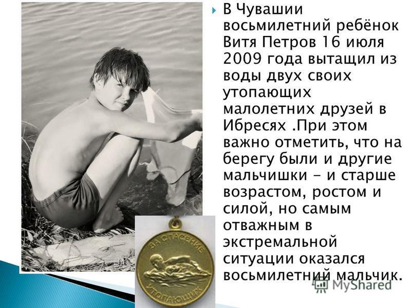 В Чувашии восьмилетний ребёнок Витя Петров 16 июля 2009 года вытащил из воды двух своих утопающих малолетних друзей в Ибресях.При этом важно отметить, что на берегу были и другие мальчишки - и старше возрастом, ростом и силой, но самым отважным в экс