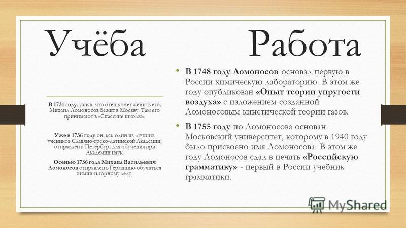 Учёба Работа В 1748 году Ломоносов основал первую в России химическую лабораторию. В этом же году опубликован «Опыт теории упругости воздуха» с изложением созданной Ломоносовым кинетической теории газов. В 1755 году по Ломоносова основан Московский у