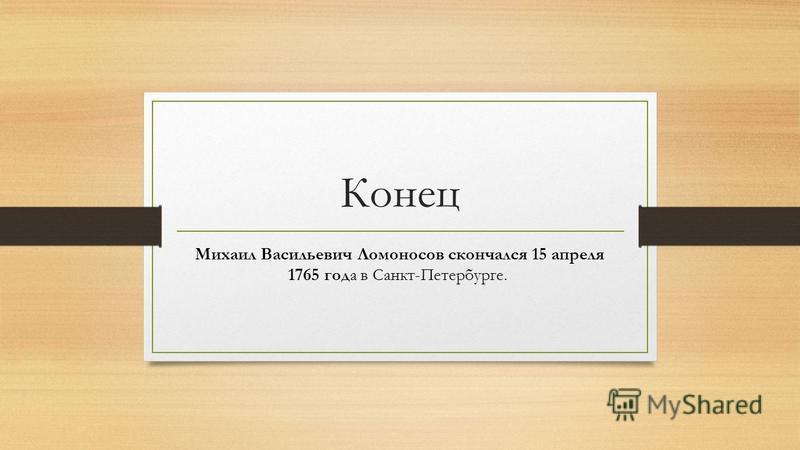 Конец Михаил Васильевич Ломоносов скончался 15 апреля 1765 года в Санкт-Петербурге.