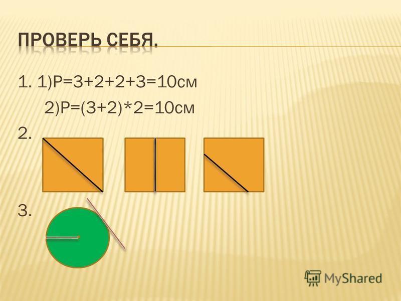 1. 1)Р=3+2+2+3=10 см 2)Р=(3+2)*2=10 см 2. 3.