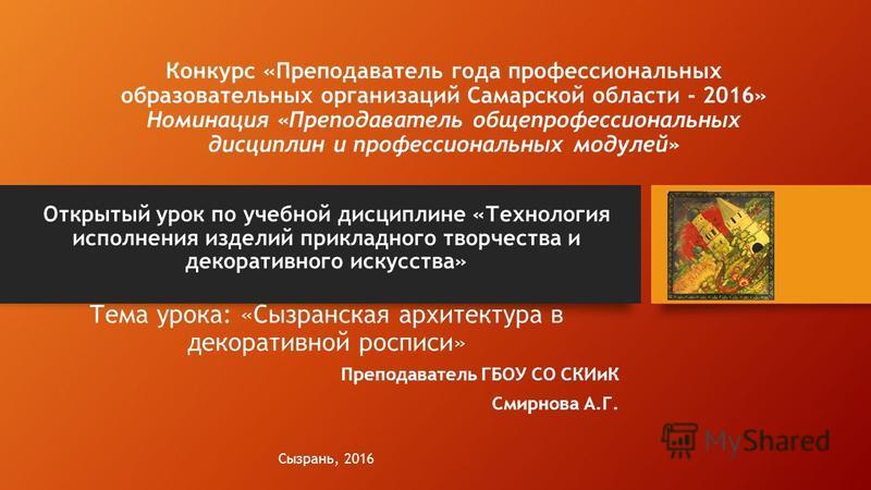 Конкурс «Преподаватель года профессиональных образовательных организаций Самарской области - 2016» Номинация «Преподаватель общепрофессиональных дисциплин и профессиональных модулей» Открытый урок по учебной дисциплине «Технология исполнения изделий