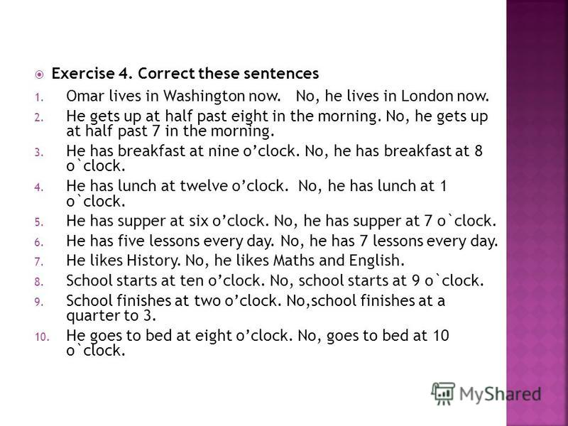 Exercise 4. Correct these sentences 1. Omar lives in Washington now. No, he lives in London now. 2. He gets up at half past eight in the morning. No, he gets up at half past 7 in the morning. 3. He has breakfast at nine oclock. No, he has breakfast a
