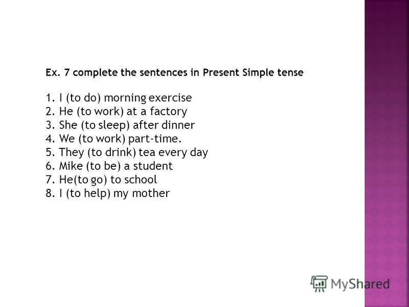 Ex. 7 complete the sentences in Present Simple tense 1. I (to do) morning exercise 2. He (to work) at a factory 3. She (to sleep) after dinner 4. We (to work) part-time. 5. They (to drink) tea every day 6. Mike (to be) a student 7. He(to go) to schoo