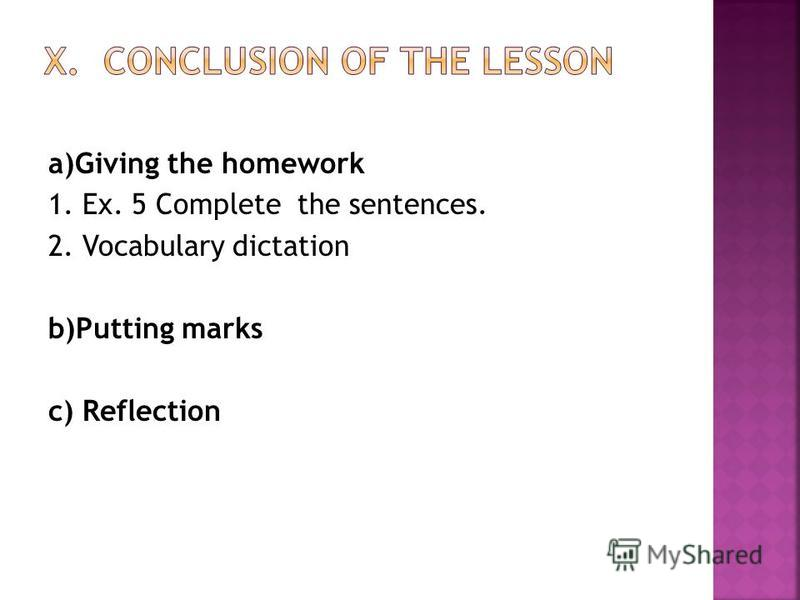 a)Giving the homework 1. Ex. 5 Complete the sentences. 2. Vocabulary dictation b)Putting marks c) Reflection