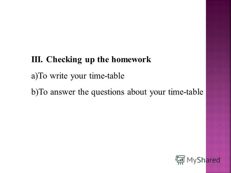 III. Checking up the homework a)To write your time-table b)To answer the questions about your time-table