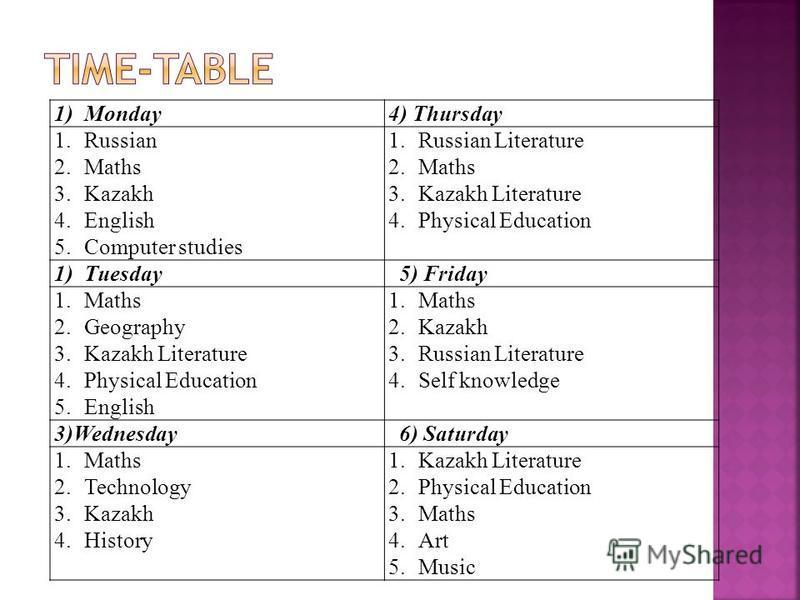 1)Monday4) Thursday 1.Russian 2.Maths 3.Kazakh 4.English 5.Computer studies 1.Russian Literature 2.Maths 3.Kazakh Literature 4.Physical Education 1)Tuesday 5) Friday 1.Maths 2.Geography 3.Kazakh Literature 4.Physical Education 5.English 1.Maths 2.Kaz