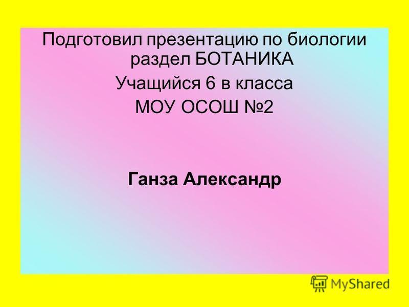Подготовил презентацию по биологии раздел БОТАНИКА Учащийся 6 в класса МОУ ОСОШ 2 Ганза Александр