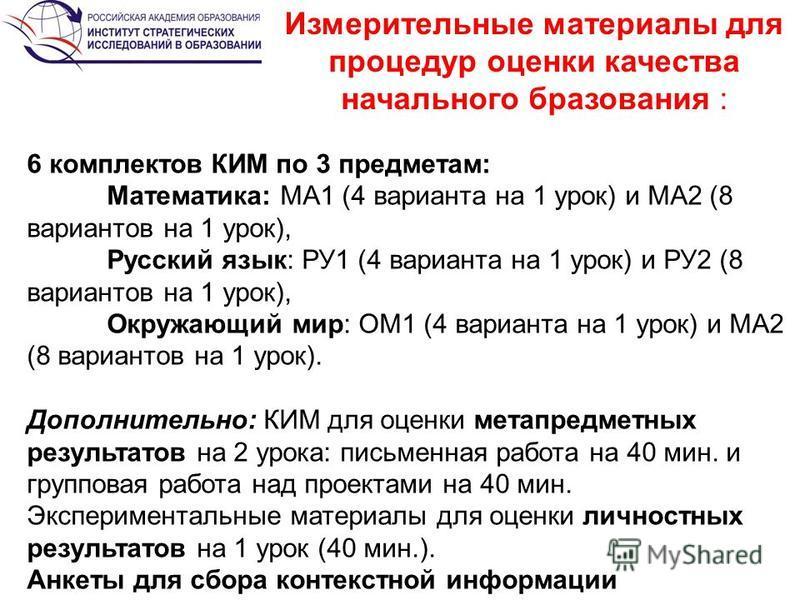 Измерительные материалы для процедур оценки качества начального бразования : 6 комплектов КИМ по 3 предметам: Математика: МА1 (4 варианта на 1 урок) и МА2 (8 вариантов на 1 урок), Русский язык: РУ1 (4 варианта на 1 урок) и РУ2 (8 вариантов на 1 урок)