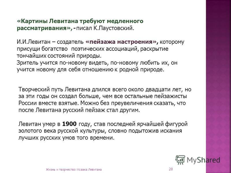 Творческий путь Левитана длился всего около двадцати лет, но за эти годы он создал больше, чем все остальные пейзажисты России вместе взятые. Можно без преувеличения сказать, что после Левитана русский пейзаж стал другим. Левитан умер в 1900 году, ст
