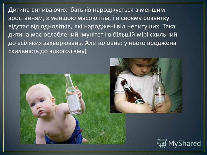 Дитина випиваючих батьків народжується з меншим зростанням, з меншою масою тіла, і в своєму розвитку відстає від однолітків, які народжені від непитущих. Така дитина має ослаблений імунітет і в більшій мірі схильний до всіляких захворювань. Але голов