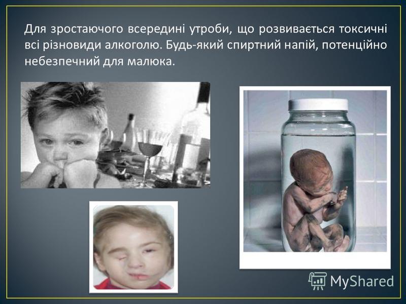 Для зростаючого всередині утроби, що розвивається токсичні всі різновиди алкоголю. Будь - який спиртний напій, потенційно небезпечний для малюка.