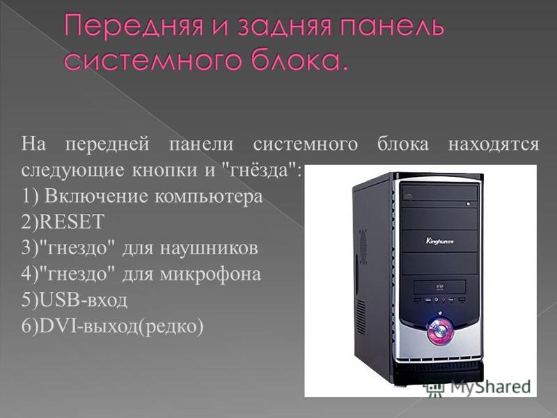 На передней панели системного блока находятся следующие кнопки и гнёзда: 1) Включение компьютера 2)RESET 3)гнездо для наушников 4)гнездо для микрофона 5)USB-вход 6)DVI-выход(редко)