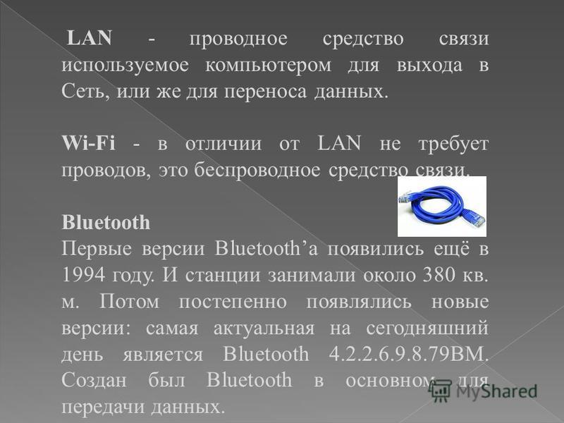 LAN - проводное средство связи используемое компьютером для выхода в Сеть, или же для переноса данных. Wi-Fi - в отличии от LAN не требует проводов, это беспроводное средство связи. Bluetooth Первые версии Bluetoothа появились ещё в 1994 году. И стан