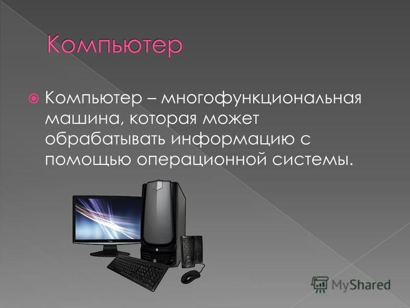 Компьютер – многофункциональная машина, которая может обрабатывать информацию с помощью операционной системы.